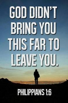 God didn't bring you this far to leave you. ~ Philippians 1:6