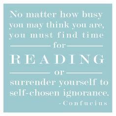 No matter how busy you may think you are, you must find time for reading...or surrender yourself to self-chosen ignorance.