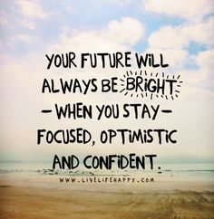 Your future will always be bright when you stay focused, optimistic and confident.