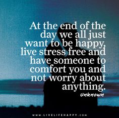 At the end of the day we all just want to be happy, live stress free and have someone to comfort you and not worry about anything.