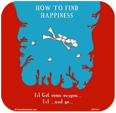 http://lastlemon.com/harolds-planet/hp5161/  HOW TO FIND HAPPINESS: Get some oxygen and go scuba diving...