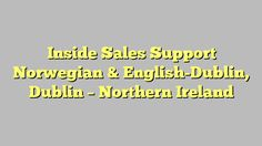 Inside Sales Support Norwegian & English-Dublin, Dublin - Northern Ireland