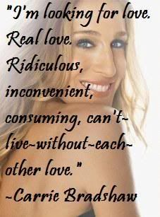Im looking for love, real love, ridiculous, inconvenient, consuming, cant-live-without-each-other love... Carrie Bradshaw