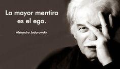 ... La mayor mentira es el ego. Alejandro Jodorowsky.