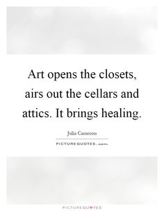 Art opens the closets, airs out the cellars and attics. It brings healing. Picture Quotes.