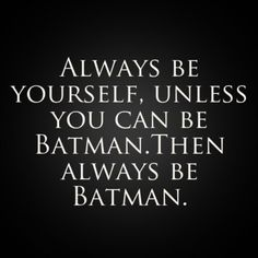 Always be yourself, unless you can be Batman.Then always be Batman.