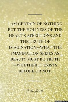 This quote by John Keats, an influential Romantic poet, is typical of Romantic thinkers. It emphasizes the importance of an individual's emotions and imagination over that of proven logic. It also speaks of beauty.