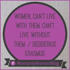 Women, can't live with them, can't live without them. / Desiderius Erasmus