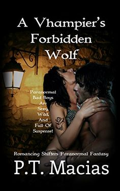 A Vhampier's Forbidden Wolf: Paranormal Bad Boys Are Sexy, Wild, And Full Of Suspense! (Romancing Shifters Paranormal Fantasy Book 1) by P.T. Macias http://www.amazon.com/dp/B00WBWBU4A/ref=cm_sw_r_pi_dp_G5GYvb0T3GHDT