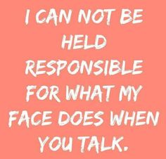I can not be held responsible for what my face does when you talk.