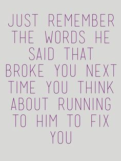 Remember the words that he said that broke you next time you think about running to him to fix you Break Up Quotes, Sad Quotes, Quotes To Live By, Love Quotes, Inspirational Quotes, Qoutes, People Quotes, Motivational, Breakup Advice
