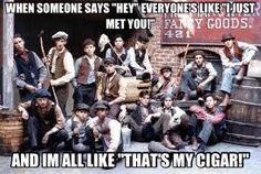 YES!!!!! That's my cigar, you'll steal anudda, hey fella's we got woik ta do! Since when did you become me mudda?