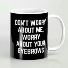 Seriously though Worry About Your Eyebrows Funny Quote Art Print by EnvyArt Art Quotes Funny, Sassy Quotes, Quotes To Live By, Me Quotes, Inspirational Quotes, Clever Quotes, Eyebrow Quotes, Makeup Quotes, Beauty Quotes