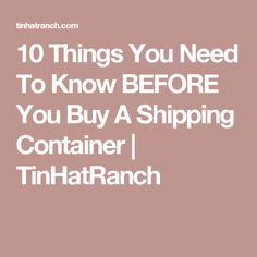 10 Things You Need To Know BEFORE You Buy A Shipping Container      TinHatRanch
