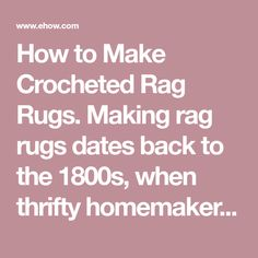 How to Make Crocheted Rag Rugs. Making rag rugs dates back to the 1800s, when thrifty homemakers would reuse old clothes and fabric scraps as floor coverings. Rag rugs are simple to make, very sturdy, and the scrappy mix of colors makes them beautiful. If you don't have many fabric scraps on hand, look in your local thrift store for some old...