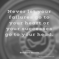 """Never let your failures go to your heart or your successes go to your head.""…"