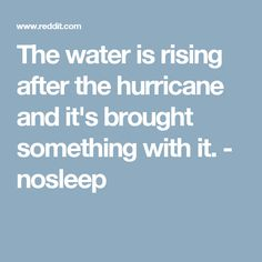 The water is rising after the hurricane and it's brought something with it. - nosleep