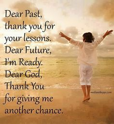 Dear Past,thank you for your lessons.Dear Future, I'm ready.Dear God,Thank You for giving me another chance...