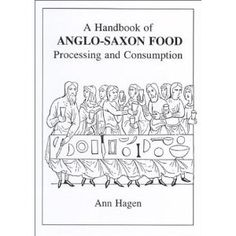 """A Handbook of Anglo-Saxon Food: Processing and Consumption, by Ann Hagen. A resource for the novel THE LAST LIGHT OF THE SUN. GGK writes, """"I love Ann Hagen's two books. Tons of day-to-day information there, meat and drink (forgive!) for a novelist looking to distill (forgive again!) elements of how that earlier time 'worked.'"""