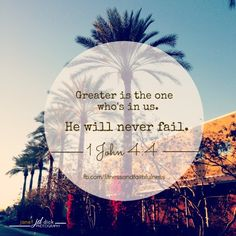Greater is the ONE who's in us. He will NEVER fail.
