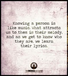 Knowing a person is like music. What attracts us to them is their melody, and as we get to know who they are, we learn their lyrics.