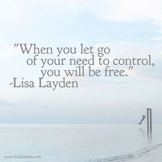 """""""When you let go of your need to control, you will be free."""" – Lisa Layden  Control is a desire of the ego which is rooted in the illusion of struggle, lack, fear, and separateness.  Once you see this control as simply the desire of the ego, you can begin to let go of your need to control others, situations, and even you.  You will begin to experience true freedom.  Remember… Life is happening BY you, not TO you™"""