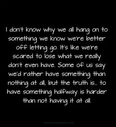 I don't know why we all hang on to something we know we're better off letting go. It's like we're scared to lose what we really don't even have. Some of us say we'd rather have something than nothing at all, but the truth is... to have something halfway is harder than not having it at all.