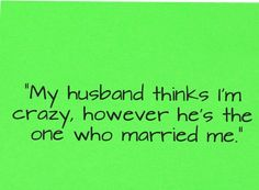 Husband Quote... Hahahaha! :D Stuck with me for life!! :P