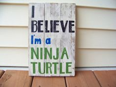 I Believe Im a Ninja Turtle    This rustic sign is handmade and hand painted on reclaimed pallet wood. I sanded much of the sign and some parts