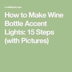 How to Make Wine Bottle Accent Lights: 15 Steps (with Pictures)