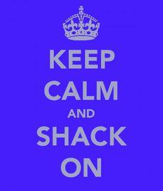 KEEP CALM AND SHACK ON. TSM.