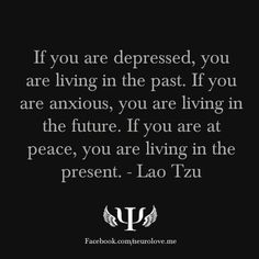 If you are depressed, you are living in the past. If you are anxious, you are living in the future. If you are at peace, you are living in the present. Lao Tzu.