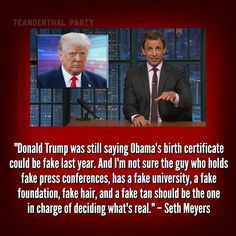 """Donald Trump was still saying Obama's birth certificate could be fake last year. And I'm not sure the guy who holds fake press conferences, has a fake university, a fake foundation, fake hair and a fake tan should be the one in charge of deciding what's real."""" - Seth Meyers Repugnant-cans also"""