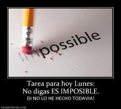 Tarea para hoy Lunes: No digas ES IMPOSIBLE. Di NO LO HE HECHO TODAVIA!