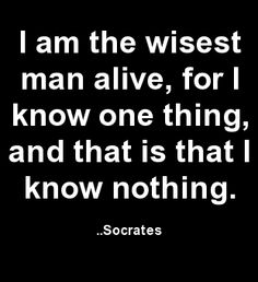 I am the wisest man alive, for I know one thing, and that is that I know nothing. Socrates