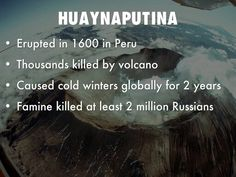 Huaynaputina eruption. February 19, 1600. Near Arequipa, southern Peru. The death toll is unknown, but it's direct consequences may make it one of the deadliest natural disasters of all time. Scientists now believe that the extreme weather conditions in Russia which caused progressive harvests to fail at the start of the 16th century and led to the famines of 1601-1603, in which some two million people died, were due to the Huaynaputina eruption.