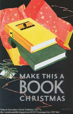 Make this a Book Christmas (poster) 1927 © National Association of Book Publishers, USA ... Now if only I could convince everyone else of what a good idea that is! ...   Thomas Haller Buchanan appears to be the primary source with his post at:   http://mydelineatedlife.blogspot.com/2010/11/message-from-1927.html