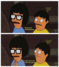 """We should probably pray. Uh, dear God, this is Tina from school.""  -- Tina Belcher, Bob's Burgers"