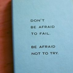 I love this quote. Be courageous. Don't be afraid of failure.