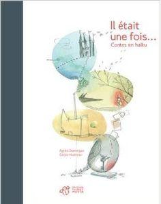 IL ÉTAIT UNE FOIS... Contes en haïku, de Agnès Domergue ; ill. Cécile Hudrisier, Ed. Thierry Magnier - 2013