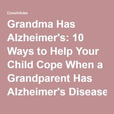 Grandma Has Alzheimer's: 10 Ways to Help Your Child Cope When a Grandparent Has Alzheimer's Disease