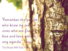 """Remember, the people who know me are the ones who are free to live and love without any agenda."" Jesus  The Shack, WM. Paul Young, 181"