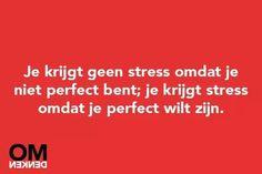 Je krijgt geen stress omdat je niet perfect bent; je krijgt stress omdat je perfect wilt zijn. #OMdenken