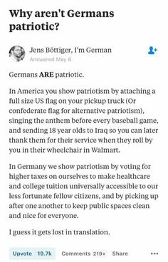 """ . . . In Germany we show patriotism by voting for higher taxes on ourselves to make healthcare and college tuition more accessible to our less fortunate citizens . . ."" ~ Jens Bottiger, I'm German"