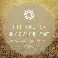 """""""Let us grow and unfold as one family united in love."""" -Amma (Mata Amritanandamayi)"""