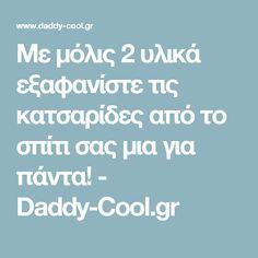 Με μόλις 2 υλικά εξαφανίστε τις κατσαρίδες από το σπίτι σας μια για πάντα! - Daddy-Cool.gr Sweet Home, Tips, House Beautiful, Counseling