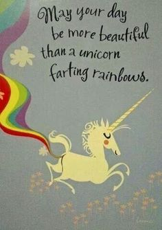May your day be more beautiful than a unicorn farting rainbows.