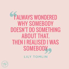 """""""I always wondered why somebody doesn't do something about that. Then I realised I was somebody"""" Lily Tomlin"""