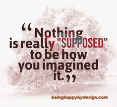 "Nothing is really ""supposed"" to be how you imagined it."