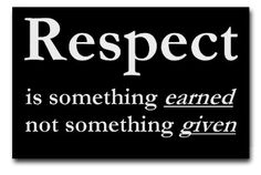 you have to earn respect, and it will be given to you.